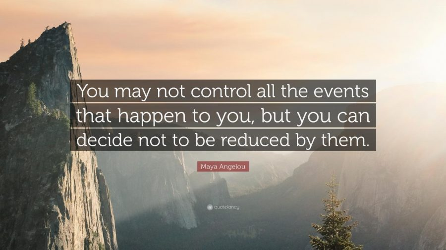 Picture+Credit-https%3A%2F%2Fquotefancy.com%2Fquote%2F758277%2FMaya-Angelou-You-may-not-control-all-the-events-that-happen-to-you-but-you-can-decide-not
