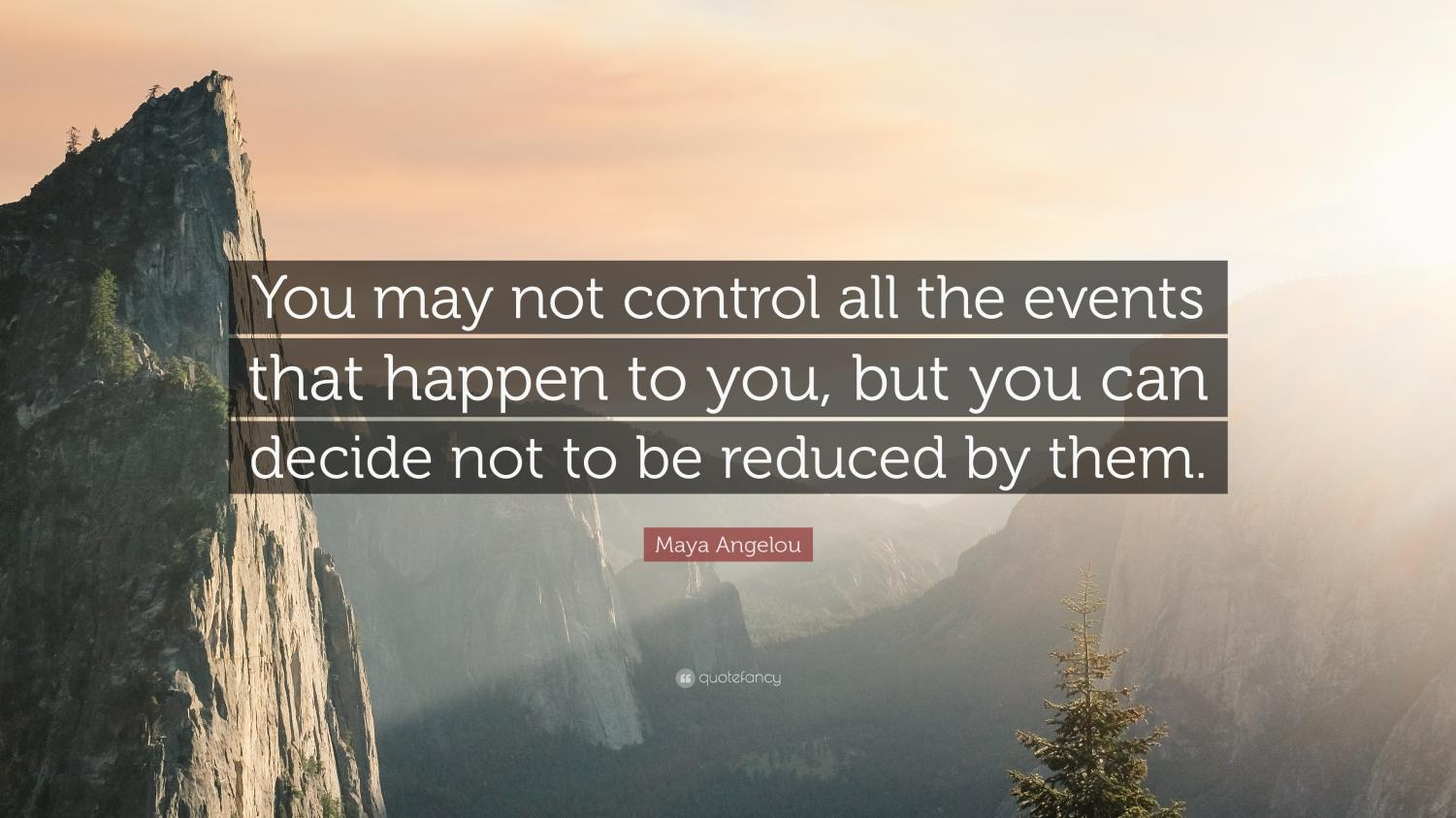 Picture Credit-https://quotefancy.com/quote/758277/Maya-Angelou-You-may-not-control-all-the-events-that-happen-to-you-but-you-can-decide-not